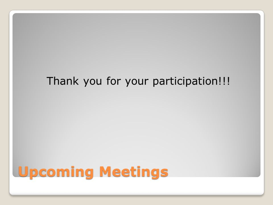 Upcoming Meetings Thank you for your participation!!!