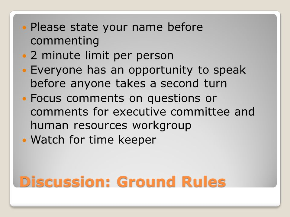 Discussion: Ground Rules Please state your name before commenting 2 minute limit per person Everyone has an opportunity to speak before anyone takes a second turn Focus comments on questions or comments for executive committee and human resources workgroup Watch for time keeper