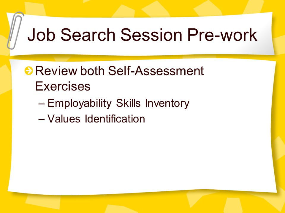 Job Search Session Pre-work Review both Self-Assessment Exercises –Employability Skills Inventory –Values Identification