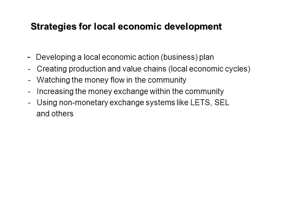 Strategies for local economic development - Developing a local economic action (business) plan - Creating production and value chains (local economic cycles) - Watching the money flow in the community - Increasing the money exchange within the community - Using non-monetary exchange systems like LETS, SEL and others