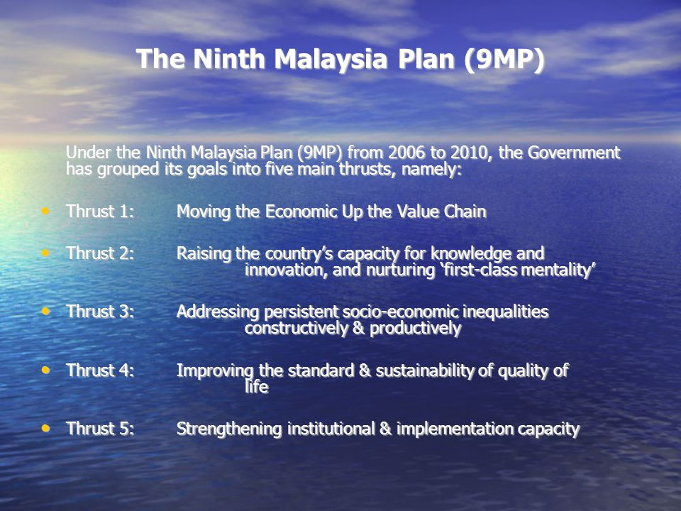 The Ninth Malaysia Plan (9MP) Some Interesting Facts Under the 9MP from 2006 to 2010, Malaysian economy is set to grow steadily with the GDP expanding averagely by 6.0% per annum, achieving per capita GNP of RM23,573 in 2010.