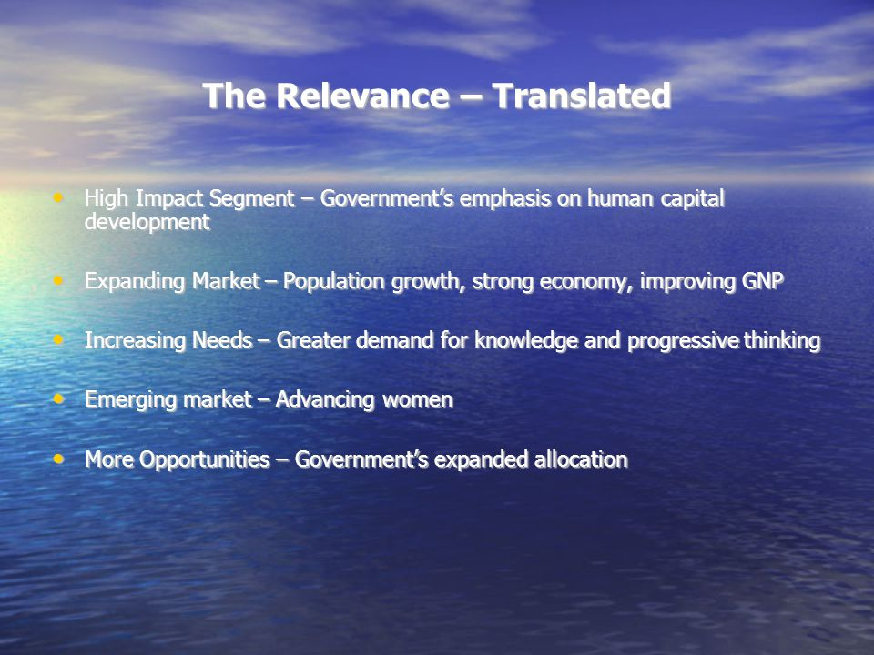 The Relevance – Translated High Impact Segment – Government's emphasis on human capital development High Impact Segment – Government's emphasis on human capital development Expanding Market – Population growth, strong economy, improving GNP Expanding Market – Population growth, strong economy, improving GNP Increasing Needs – Greater demand for knowledge and progressive thinking Increasing Needs – Greater demand for knowledge and progressive thinking Emerging market – Advancing women Emerging market – Advancing women More Opportunities – Government's expanded allocation More Opportunities – Government's expanded allocation