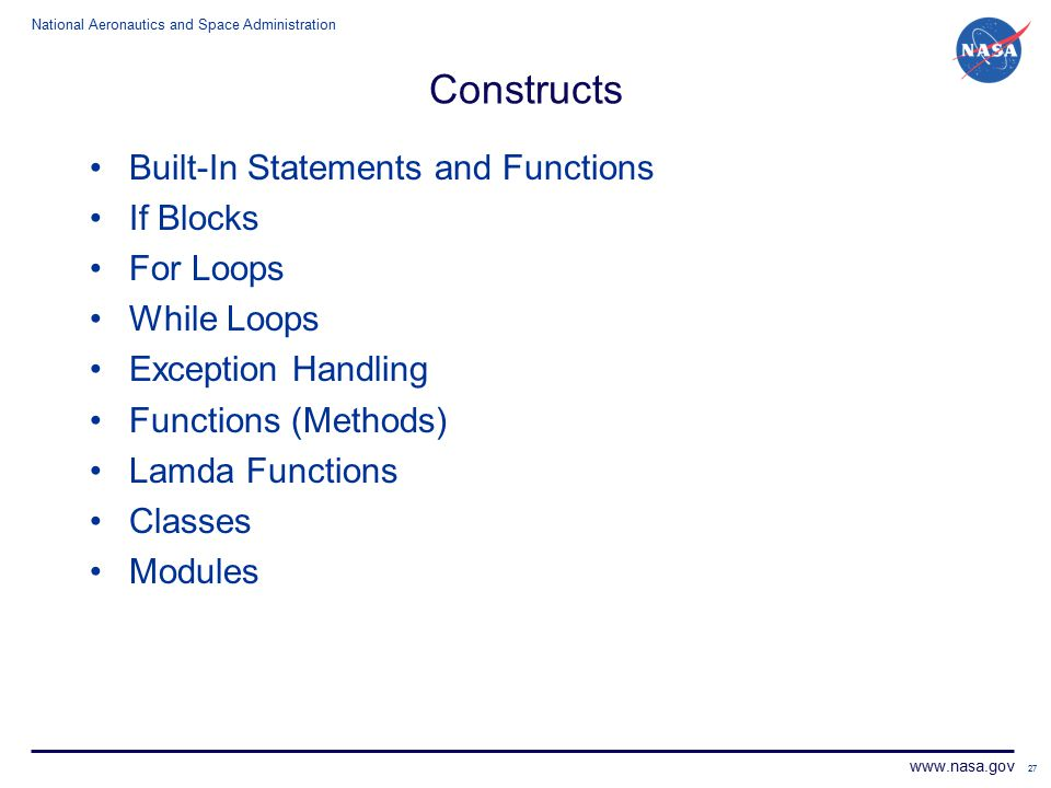 National Aeronautics and Space Administration www.nasa.gov 27 Constructs Built-In Statements and Functions If Blocks For Loops While Loops Exception Handling Functions (Methods) Lamda Functions Classes Modules