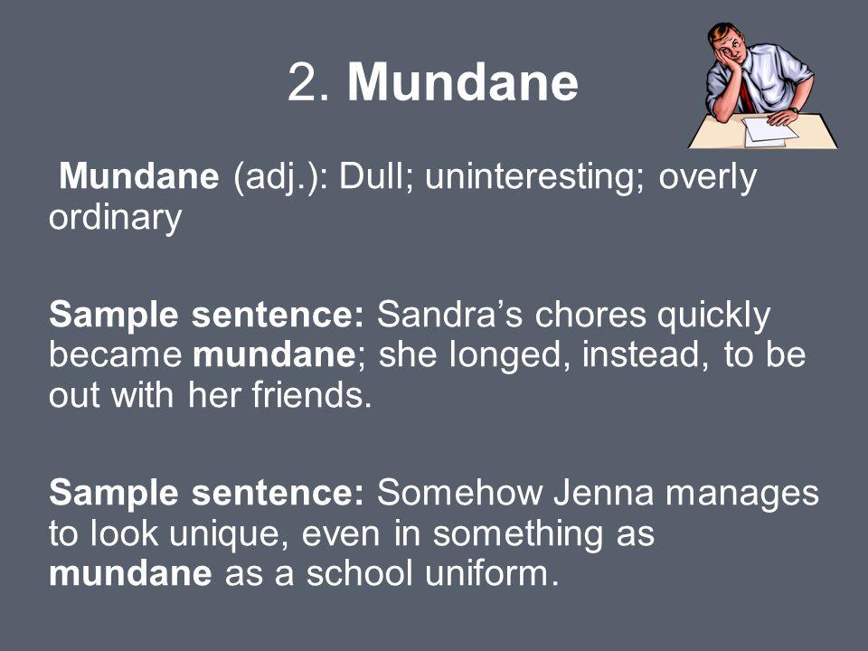 2. Mundane Mundane (adj.): Dull; uninteresting; overly ordinary Sample sentence: Sandra's chores quickly became mundane; she longed, instead, to be ou