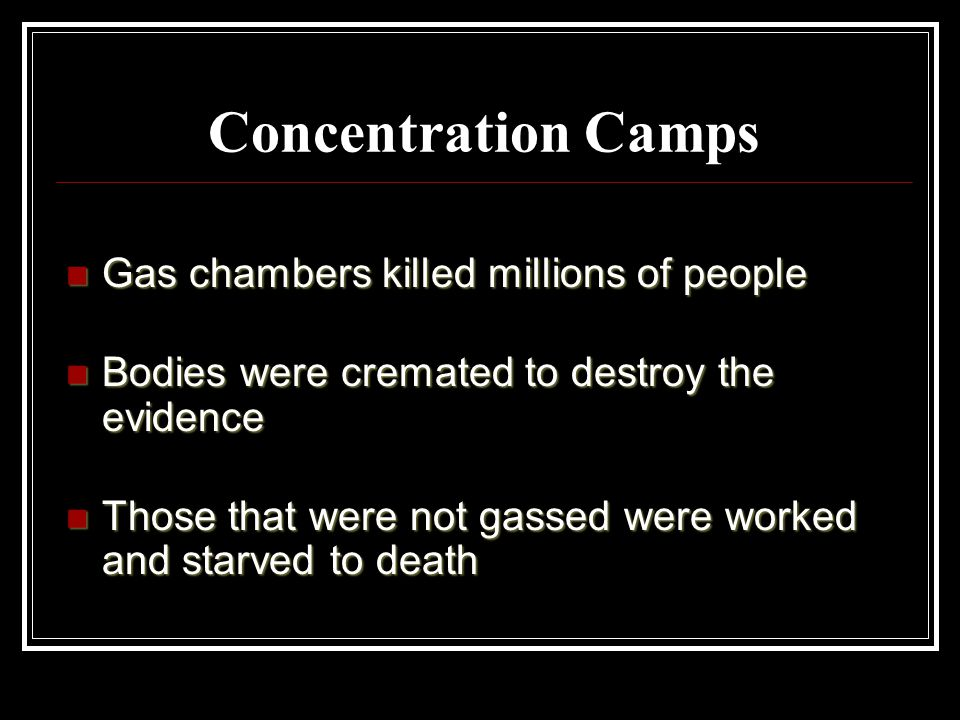 Concentration Camps Gas chambers killed millions of people Gas chambers killed millions of people Bodies were cremated to destroy the evidence Bodies were cremated to destroy the evidence Those that were not gassed were worked and starved to death Those that were not gassed were worked and starved to death