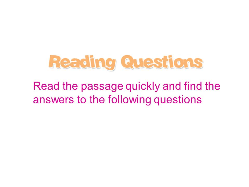Read the passage quickly and find the answers to the following questions