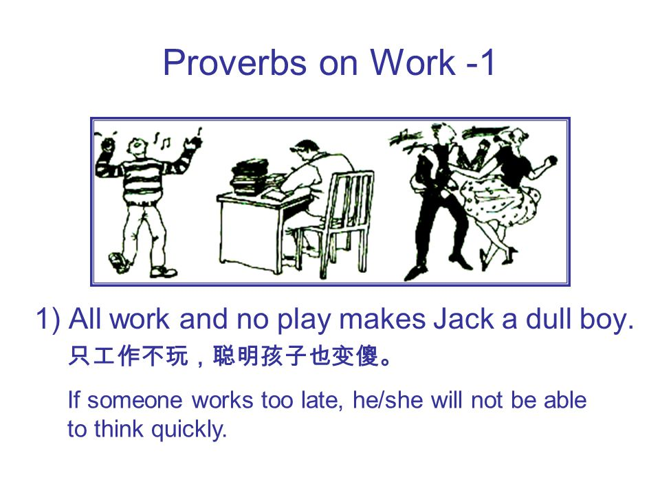 Proverbs on Work -1 1) All work and no play makes Jack a dull boy.