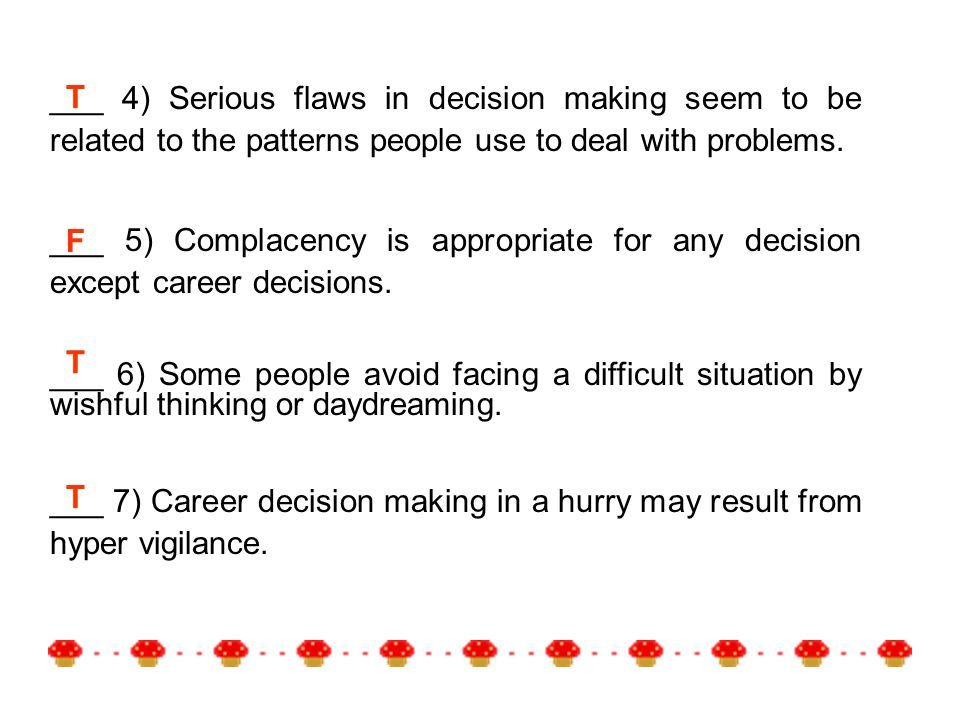 T F T T ___ 4) Serious flaws in decision making seem to be related to the patterns people use to deal with problems.