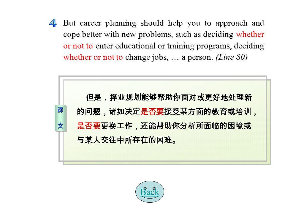 译 文译 文译 文译 文 译 文译 文译 文译 文 但是,择业规划能够帮助你面对或更好地处理新 的问题,诸如决定是否要接受某方面的教育或培训, 是否要更换工作,还能帮助你分析所面临的困境或 与某人交往中所存在的困难。 But career planning should help you to approach and cope better with new problems, such as deciding whether or not to enter educational or training programs, deciding whether or not to change jobs, … a person.