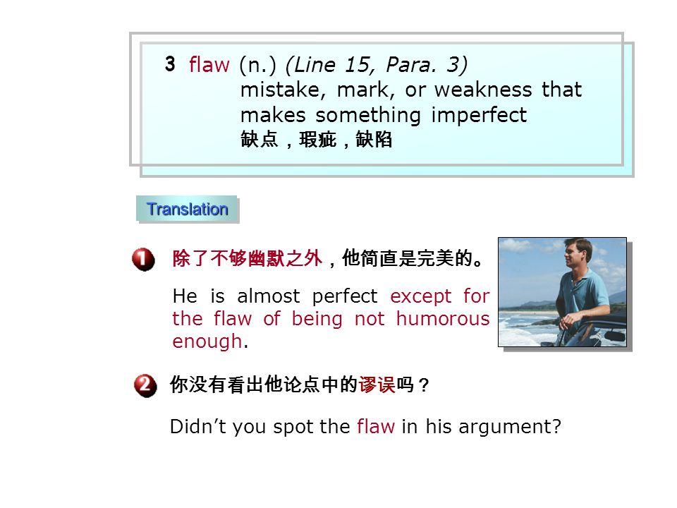 除了不够幽默之外,他简直是完美的。 你没有看出他论点中的谬误吗? Didn't you spot the flaw in his argument.