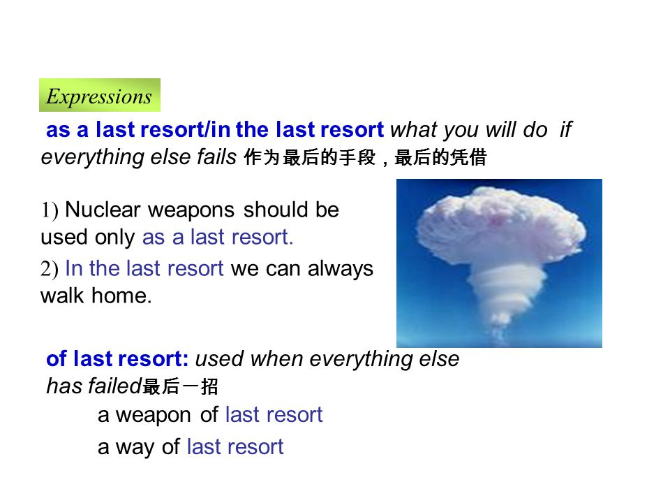 a weapon of last resort a way of last resort as a last resort/in the last resort what you will do if everything else fails 作为最后的手段,最后的凭借 1) Nuclear weapons should be used only as a last resort.