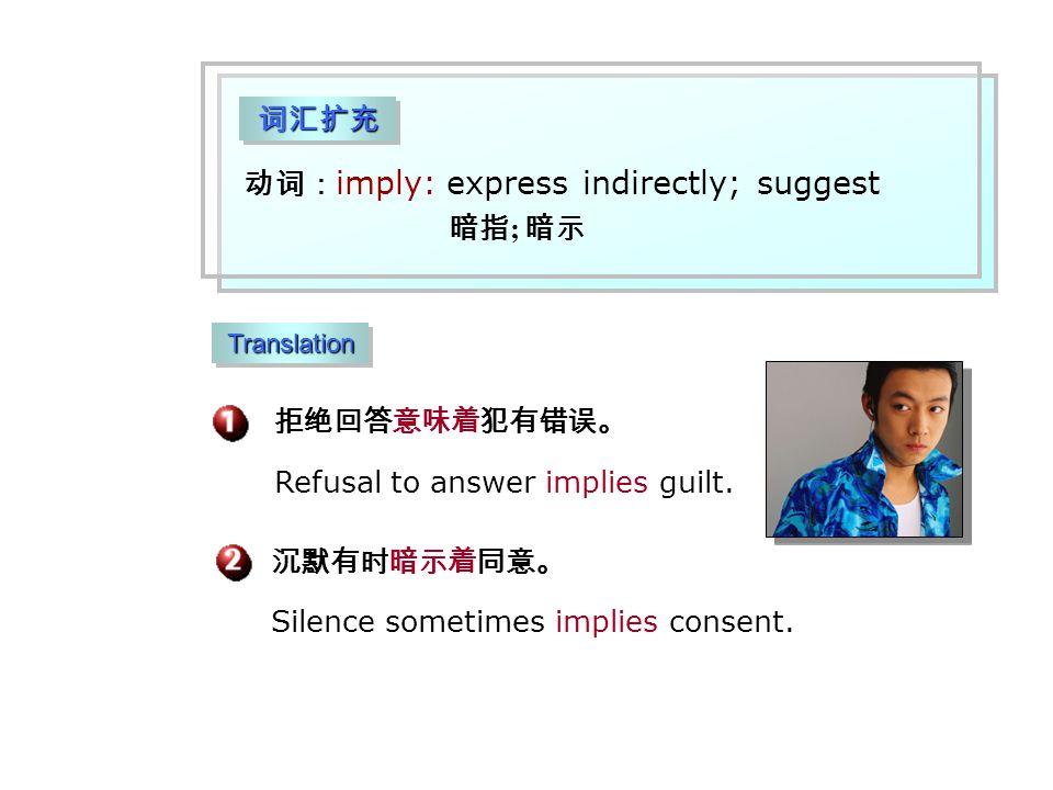 词汇扩充词汇扩充 动词: imply: express indirectly; suggest 暗指 ; 暗示 拒绝回答意味着犯有错误。 沉默有时暗示着同意。 Silence sometimes implies consent.