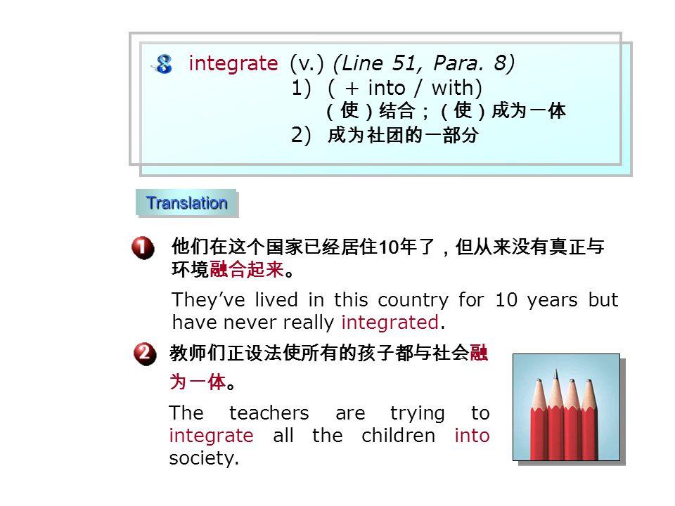 他们在这个国家已经居住 10 年了,但从来没有真正与 环境融合起来。 教师们正设法使所有的孩子都与社会融 为一体。 The teachers are trying to integrate all the children into society.