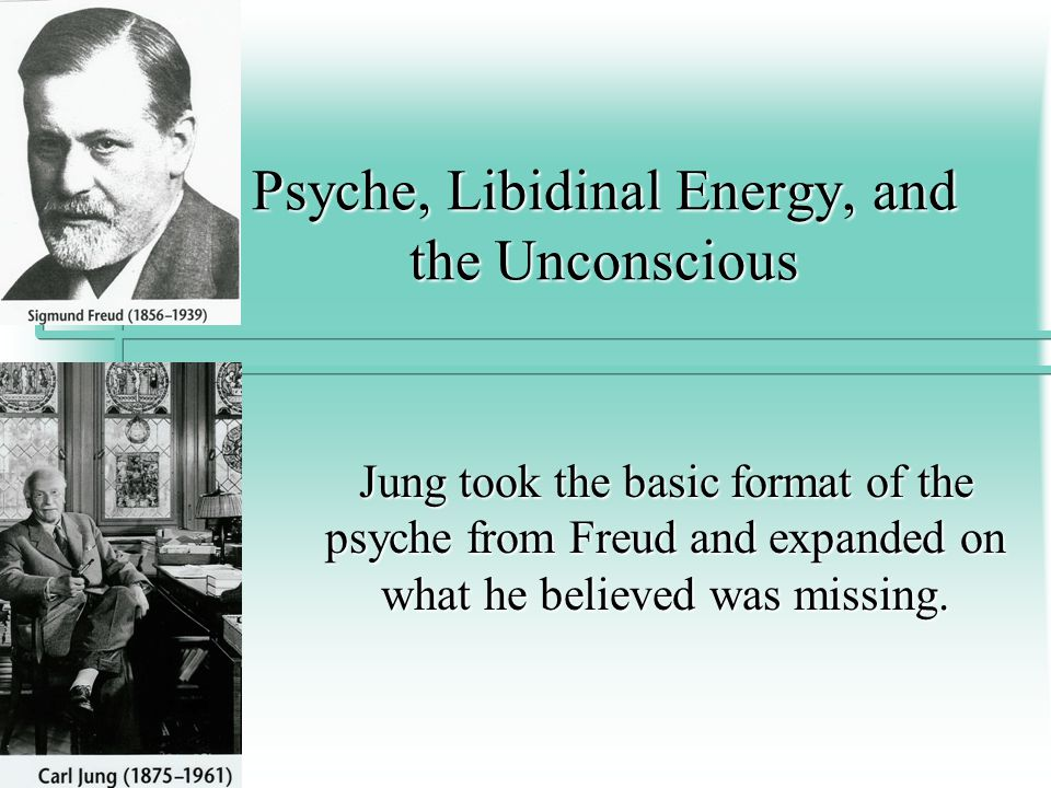 Psyche, Libidinal Energy, and the Unconscious Jung took the basic format of the psyche from Freud and expanded on what he believed was missing.