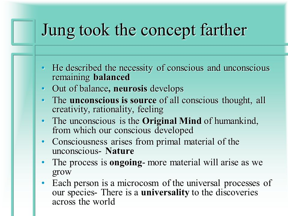 Jung took the concept farther He described the necessity of conscious and unconscious remaining balancedHe described the necessity of conscious and unconscious remaining balanced Out of balance, neurosis developsOut of balance, neurosis develops The unconscious is source of all conscious thought, all creativity, rationality, feelingThe unconscious is source of all conscious thought, all creativity, rationality, feeling The unconscious is the Original Mind of humankind, from which our conscious developedThe unconscious is the Original Mind of humankind, from which our conscious developed Consciousness arises from primal material of the unconscious- NatureConsciousness arises from primal material of the unconscious- Nature The process is ongoing- more material will arise as we growThe process is ongoing- more material will arise as we grow Each person is a microcosm of the universal processes of our species- There is a universality to the discoveries across the worldEach person is a microcosm of the universal processes of our species- There is a universality to the discoveries across the world