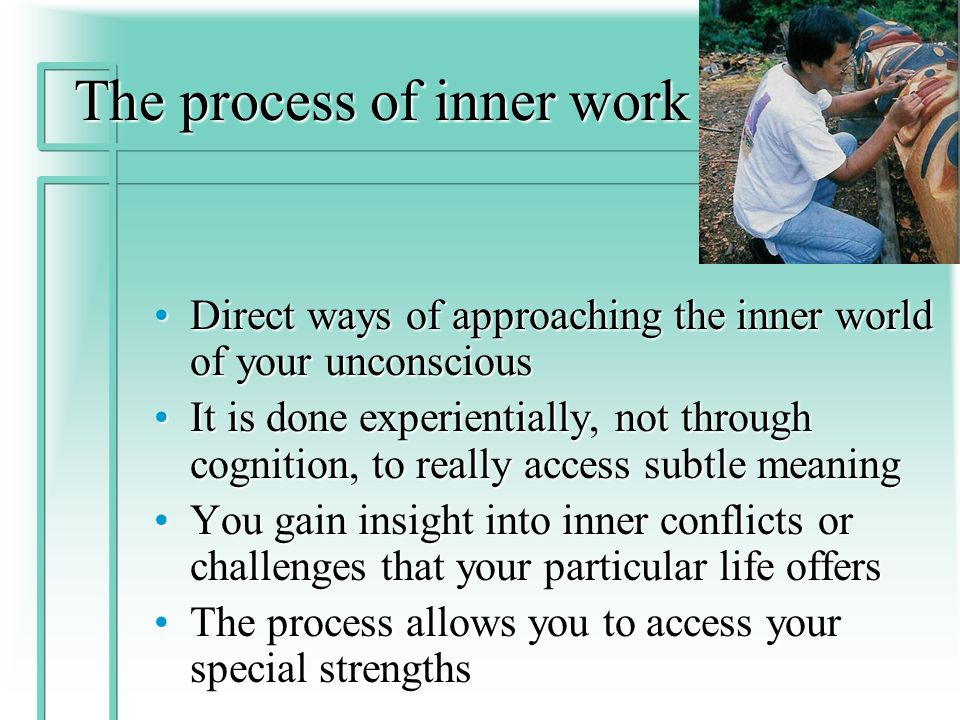 The process of inner work Direct ways of approaching the inner world of your unconsciousDirect ways of approaching the inner world of your unconscious It is done experientially, not through cognition, to really access subtle meaningIt is done experientially, not through cognition, to really access subtle meaning You gain insight into inner conflicts or challenges that your particular life offersYou gain insight into inner conflicts or challenges that your particular life offers The process allows you to access your special strengthsThe process allows you to access your special strengths