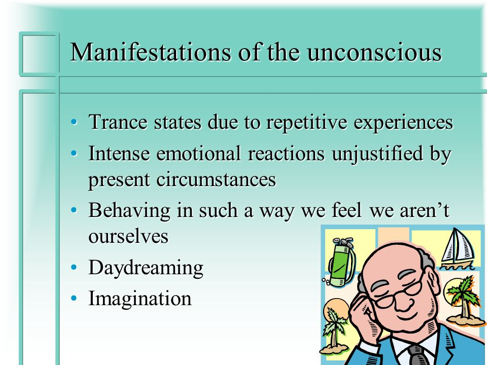 Manifestations of the unconscious Trance states due to repetitive experiencesTrance states due to repetitive experiences Intense emotional reactions unjustified by present circumstancesIntense emotional reactions unjustified by present circumstances Behaving in such a way we feel we aren't ourselvesBehaving in such a way we feel we aren't ourselves DaydreamingDaydreaming ImaginationImagination