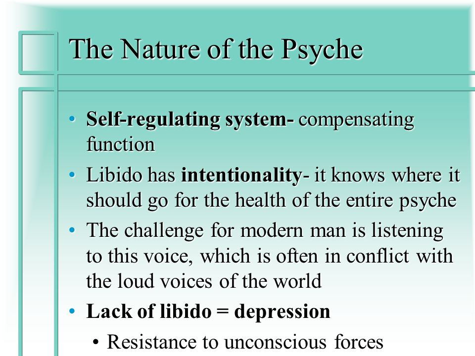 The Nature of the Psyche Self-regulating system- compensating functionSelf-regulating system- compensating function Libido has intentionality- it knows where it should go for the health of the entire psycheLibido has intentionality- it knows where it should go for the health of the entire psyche The challenge for modern man is listening to this voice, which is often in conflict with the loud voices of the worldThe challenge for modern man is listening to this voice, which is often in conflict with the loud voices of the world Lack of libido = depressionLack of libido = depression Resistance to unconscious forcesResistance to unconscious forces