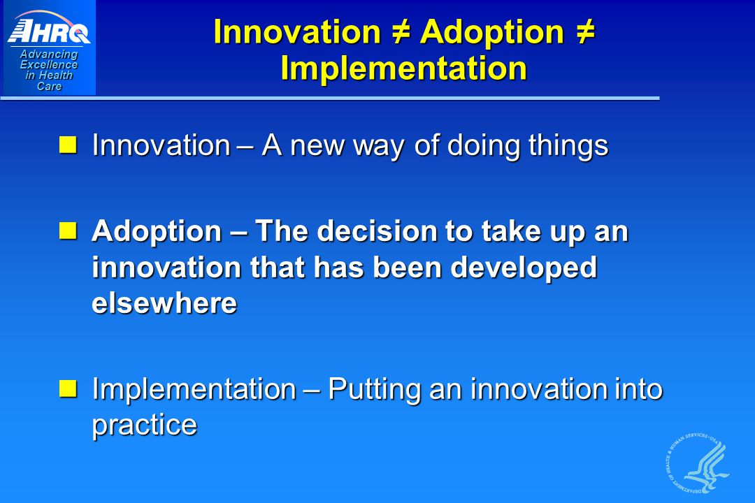 Advancing Excellence in Health Care Innovation ≠ Adoption ≠ Implementation Innovation – A new way of doing things Innovation – A new way of doing things Adoption – The decision to take up an innovation that has been developed elsewhere Adoption – The decision to take up an innovation that has been developed elsewhere Implementation – Putting an innovation into practice Implementation – Putting an innovation into practice