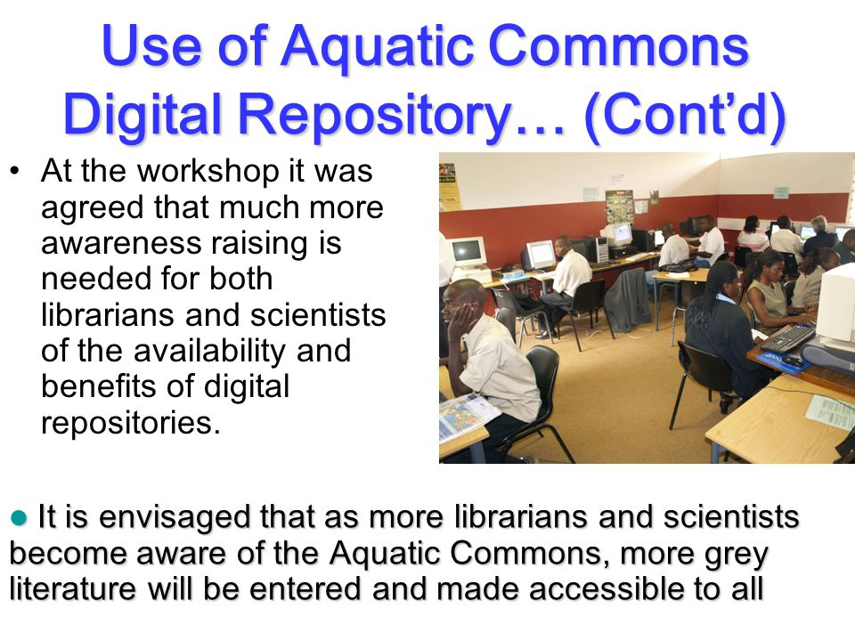 Use of Aquatic Commons Digital Repository… (Cont'd) At the workshop it was agreed that much more awareness raising is needed for both librarians and scientists of the availability and benefits of digital repositories.