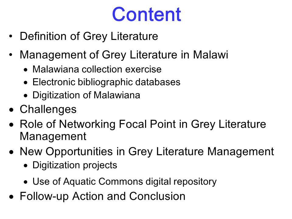 Content Definition of Grey Literature Management of Grey Literature in Malawi  Malawiana collection exercise  Electronic bibliographic databases  Digitization of Malawiana  Challenges  Role of Networking Focal Point in Grey Literature Management  New Opportunities in Grey Literature Management  Digitization projects  Use of Aquatic Commons digital repository  Follow-up Action and Conclusion