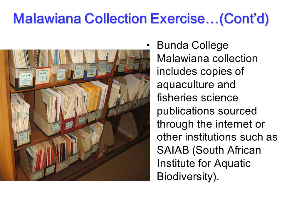Malawiana Collection Exercise…(Cont'd) Bunda College Malawiana collection includes copies of aquaculture and fisheries science publications sourced through the internet or other institutions such as SAIAB (South African Institute for Aquatic Biodiversity).