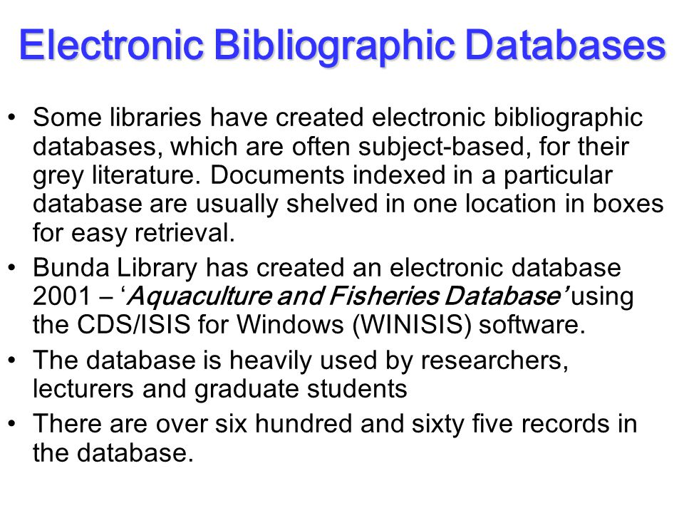 Electronic Bibliographic Databases Some libraries have created electronic bibliographic databases, which are often subject-based, for their grey literature.