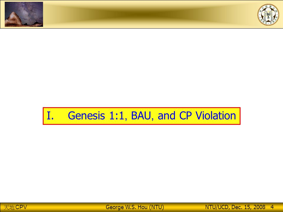CPV George W.S. Hou (NTU) NTU/UCD, Dec. 15, 2008 4 I. Genesis 1:1, BAU, and CP Violation
