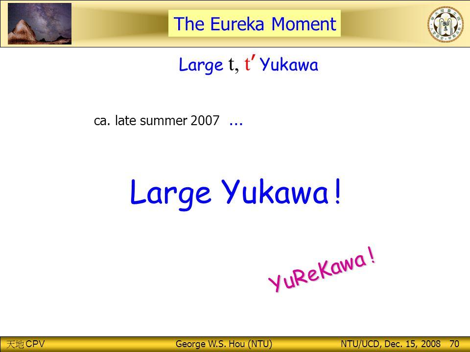 CPV George W.S.Hou (NTU) NTU/UCD, Dec. 15, 2008 70 Large Yukawa .