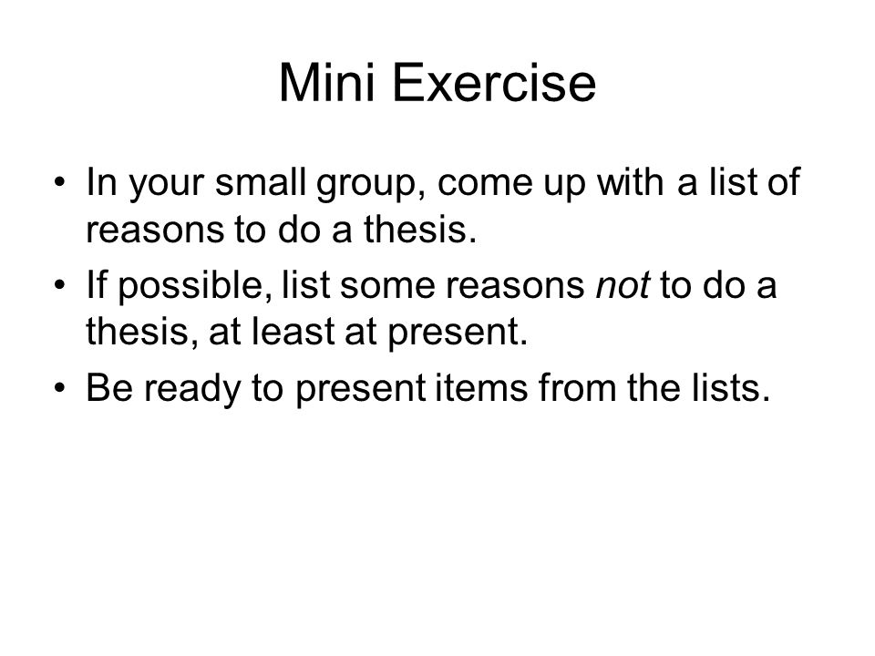 Mini Exercise In your small group, come up with a list of reasons to do a thesis.