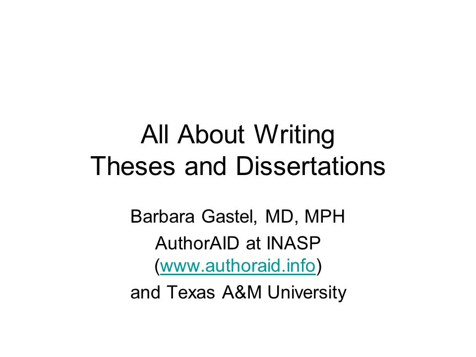 All About Writing Theses and Dissertations Barbara Gastel, MD, MPH AuthorAID at INASP (www.authoraid.info)www.authoraid.info and Texas A&M University
