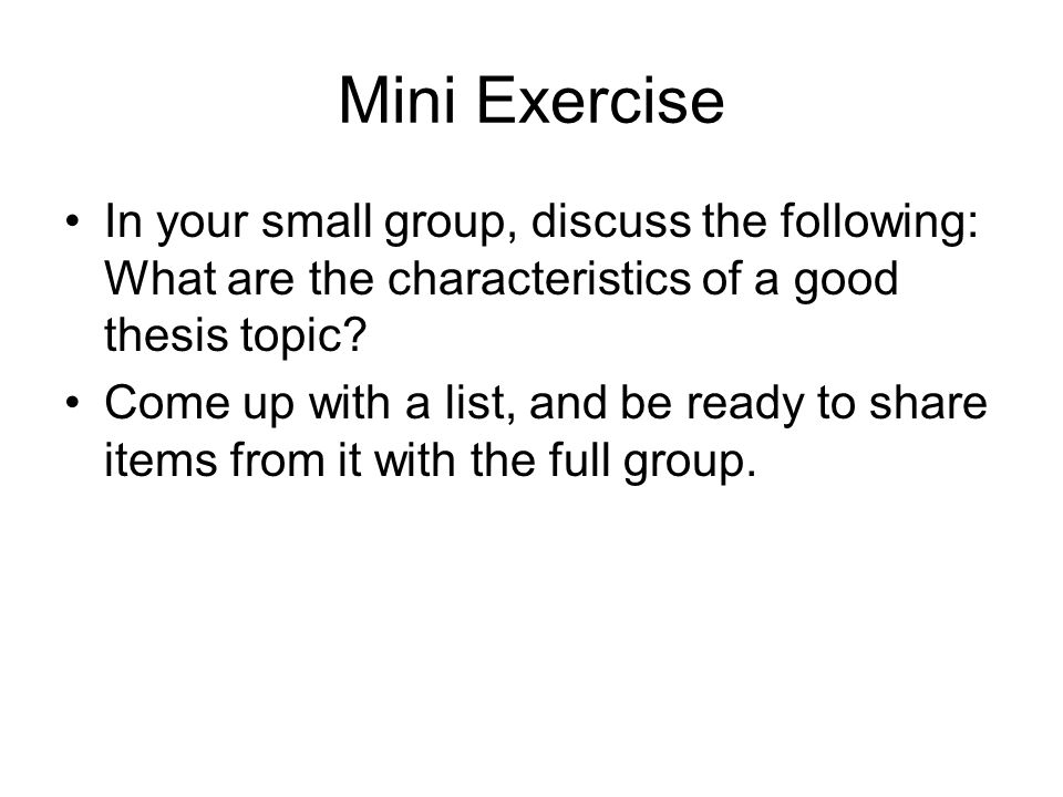 Mini Exercise In your small group, discuss the following: What are the characteristics of a good thesis topic.