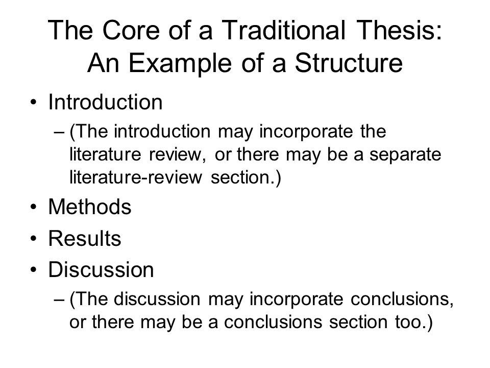 The Core of a Traditional Thesis: An Example of a Structure Introduction –(The introduction may incorporate the literature review, or there may be a separate literature-review section.) Methods Results Discussion –(The discussion may incorporate conclusions, or there may be a conclusions section too.)