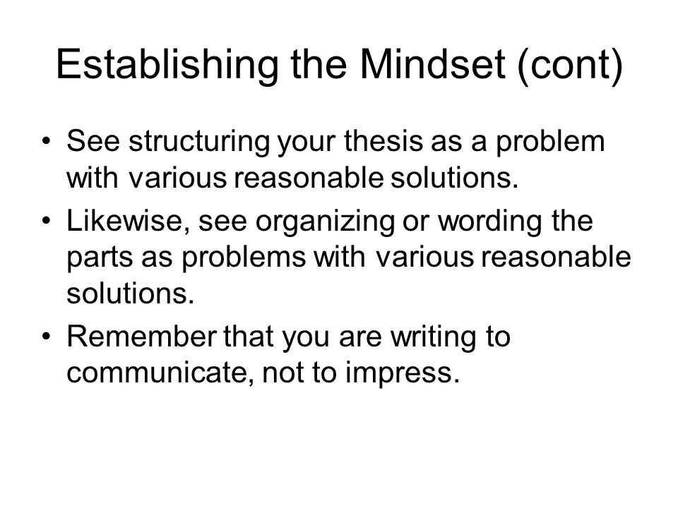 Establishing the Mindset (cont) See structuring your thesis as a problem with various reasonable solutions.