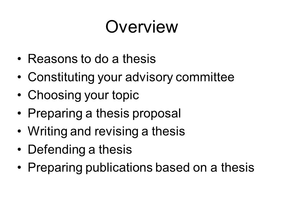 Overview Reasons to do a thesis Constituting your advisory committee Choosing your topic Preparing a thesis proposal Writing and revising a thesis Defending a thesis Preparing publications based on a thesis