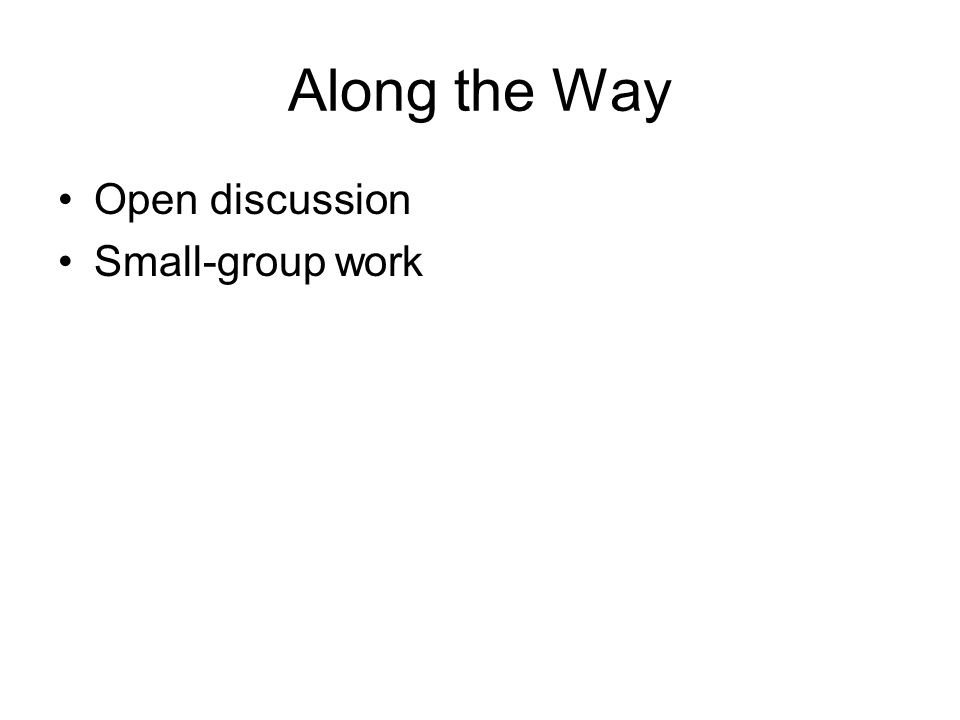 Along the Way Open discussion Small-group work