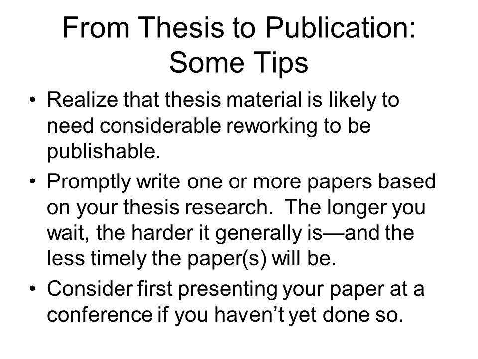From Thesis to Publication: Some Tips Realize that thesis material is likely to need considerable reworking to be publishable.