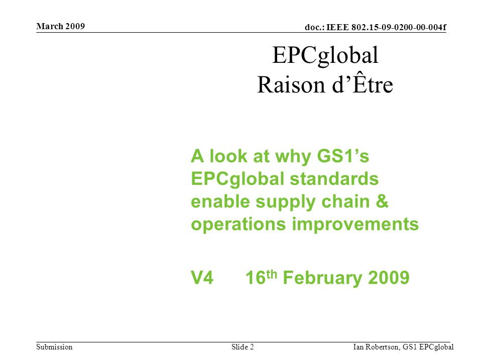 doc.: IEEE 802.15-09-0200-00-004f Submission March 2009 Ian Robertson, GS1 EPCglobalSlide 2 EPCglobal Raison d'Être A look at why GS1's EPCglobal standards enable supply chain & operations improvements V4 16 th February 2009