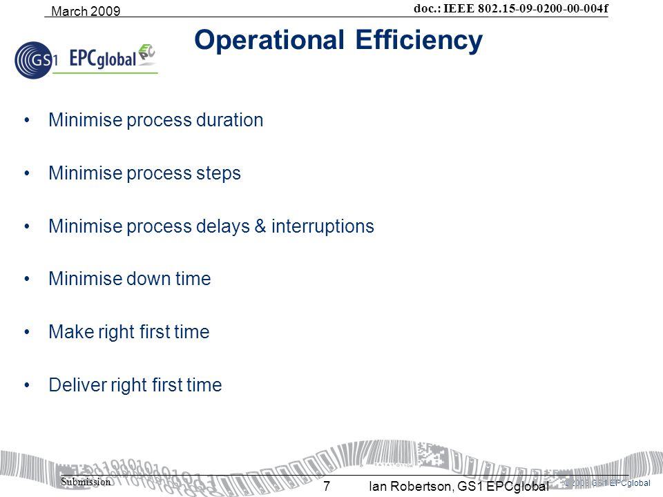 ©2008 GS1 EPCglobal doc.: IEEE 802.15-09-0200-00-004f Submission March 2009 Ian Robertson, GS1 EPCglobal7 Operational Efficiency Minimise process duration Minimise process steps Minimise process delays & interruptions Minimise down time Make right first time Deliver right first time