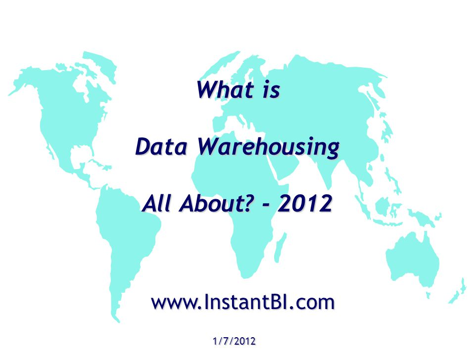 What is Data Warehousing All About? - 2012 1/7/2012 www.InstantBI.com