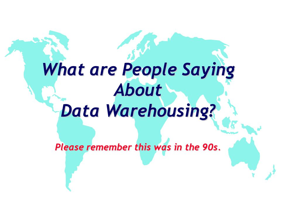 What are People Saying About Data Warehousing? Please remember this was in the 90s.