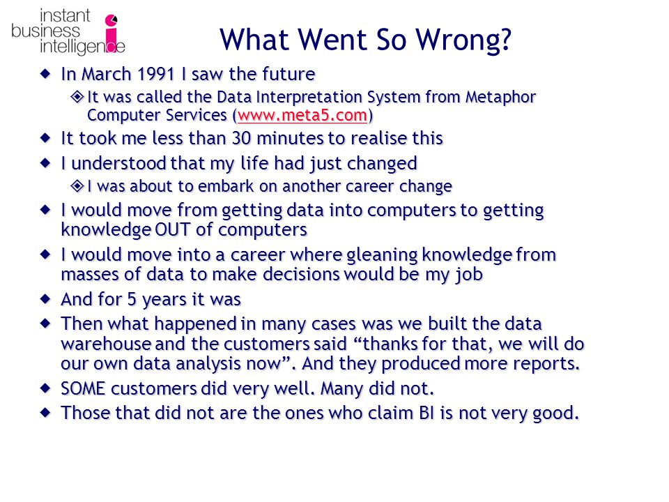  In March 1991 I saw the future  It was called the Data Interpretation System from Metaphor Computer Services (www.meta5.com) www.meta5.com  It took me less than 30 minutes to realise this  I understood that my life had just changed  I was about to embark on another career change  I would move from getting data into computers to getting knowledge OUT of computers  I would move into a career where gleaning knowledge from masses of data to make decisions would be my job  And for 5 years it was  Then what happened in many cases was we built the data warehouse and the customers said thanks for that, we will do our own data analysis now .