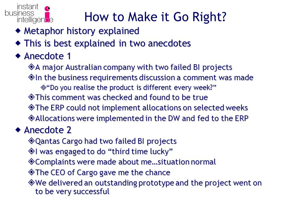  Metaphor history explained  This is best explained in two anecdotes  Anecdote 1  A major Australian company with two failed BI projects  In the business requirements discussion a comment was made  Do you realise the product is different every week?  This comment was checked and found to be true  The ERP could not implement allocations on selected weeks  Allocations were implemented in the DW and fed to the ERP  Anecdote 2  Qantas Cargo had two failed BI projects  I was engaged to do third time lucky  Complaints were made about me…situation normal  The CEO of Cargo gave me the chance  We delivered an outstanding prototype and the project went on to be very successful