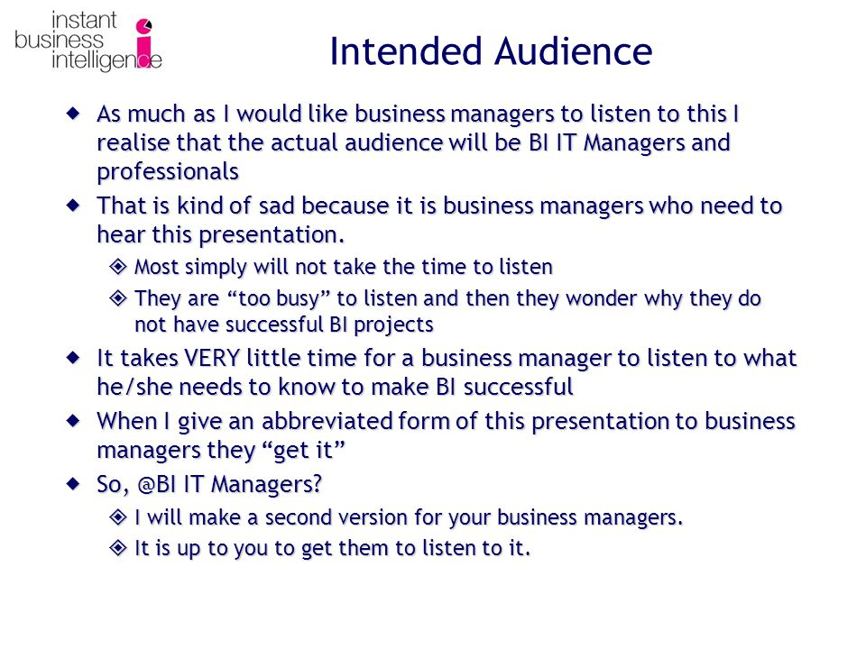 Intended Audience  As much as I would like business managers to listen to this I realise that the actual audience will be BI IT Managers and professionals  That is kind of sad because it is business managers who need to hear this presentation.