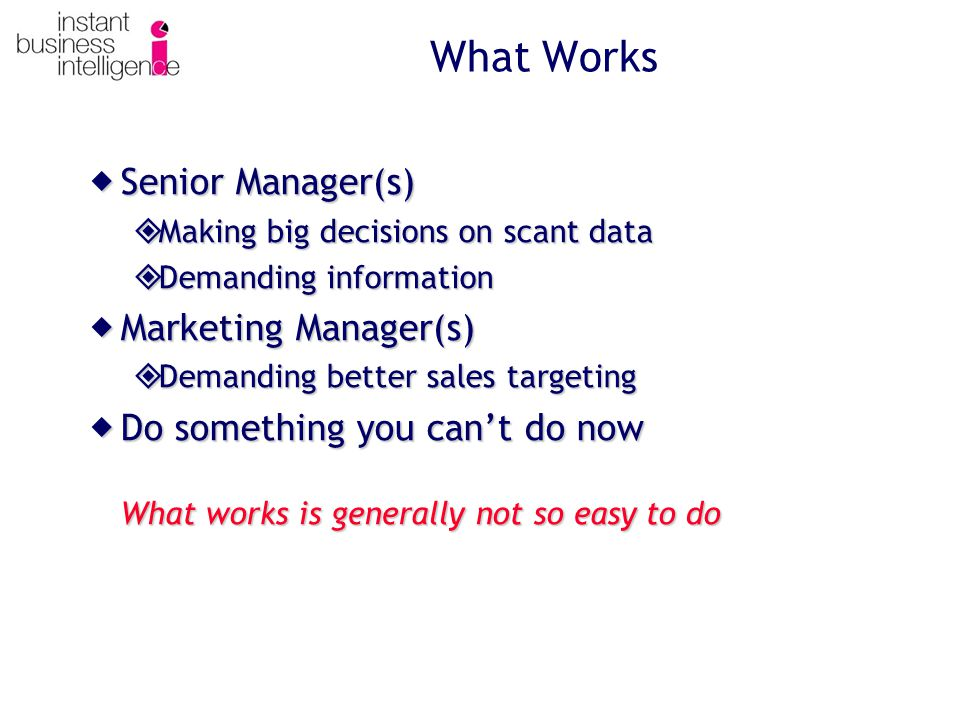 What Works  Senior Manager(s)  Making big decisions on scant data  Demanding information  Marketing Manager(s)  Demanding better sales targeting  Do something you can't do now What works is generally not so easy to do