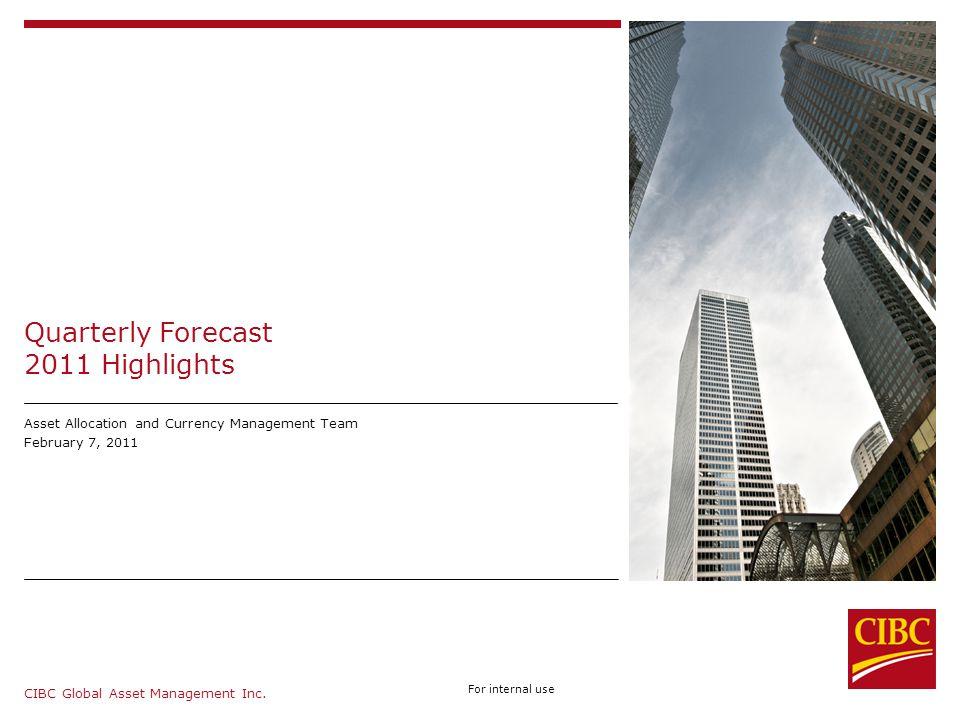 CIBC Global Asset Management Inc. For internal use Asset Allocation and Quantitative Team Quarterly Forecast 2011 Highlights Asset Allocation and Curr