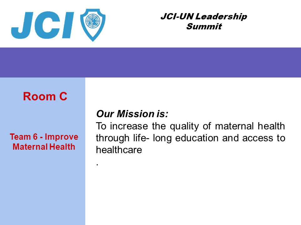 JCI-UN Leadership Summit Our Mission is: To increase the quality of maternal health through life- long education and access to healthcare. Team 6 - Im