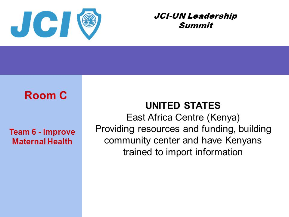 JCI-UN Leadership Summit UNITED STATES East Africa Centre (Kenya) Providing resources and funding, building community center and have Kenyans trained to import information Team 6 - Improve Maternal Health Room C