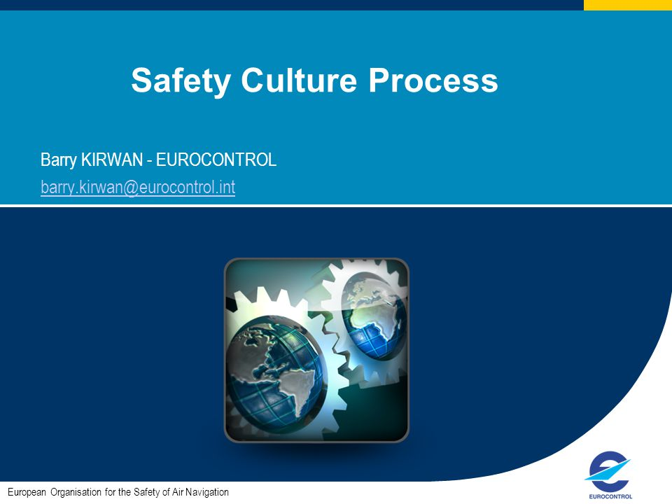 1 Safety Culture Process Barry KIRWAN - EUROCONTROL barry.kirwan@eurocontrol.int European Organisation for the Safety of Air Navigation