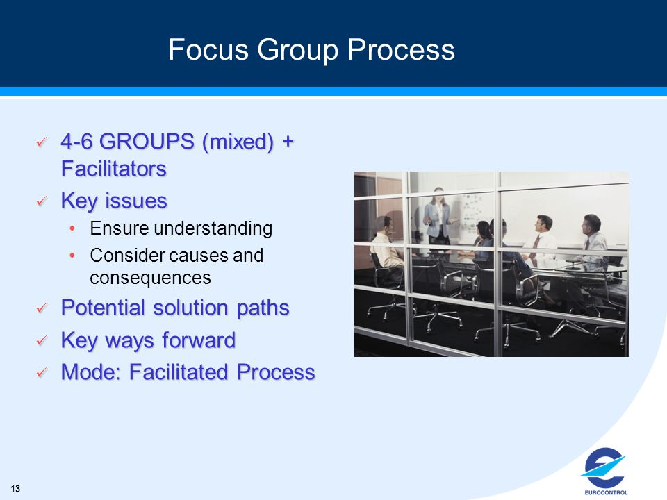 13 Focus Group Process ü 4-6 GROUPS (mixed) + Facilitators ü Key issues Ensure understanding Consider causes and consequences ü Potential solution paths ü Key ways forward ü Mode: Facilitated Process